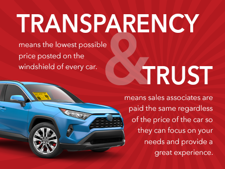 Transparency means the lowest possible price posted on the windshield of every car. Trust means sales associates are paid the same regardless of the price of the car so they can focus on your needs and provide a great experience.