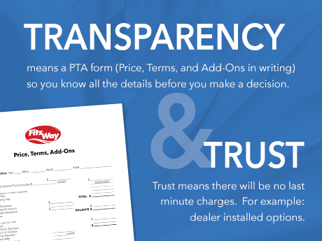 Transparency means a PTA form (Price, Terms and Add-Ons in writing) so you know all the details before you make a decision. Trust means there will be no last minute charges. For example: dealer installed options.