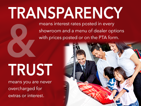 Transparency means interest rates posted in every showroom and a menu of dealer options with prices posted or on the PTA Form. Trust means you are never overcharged for extras or interest.
