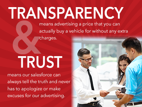 Transparency means advertising a price that you can actually buy a vehicle for without any extra charges. Trust means our salesforce can always tell the truth and never had to apologize or make excuses for our advertising.